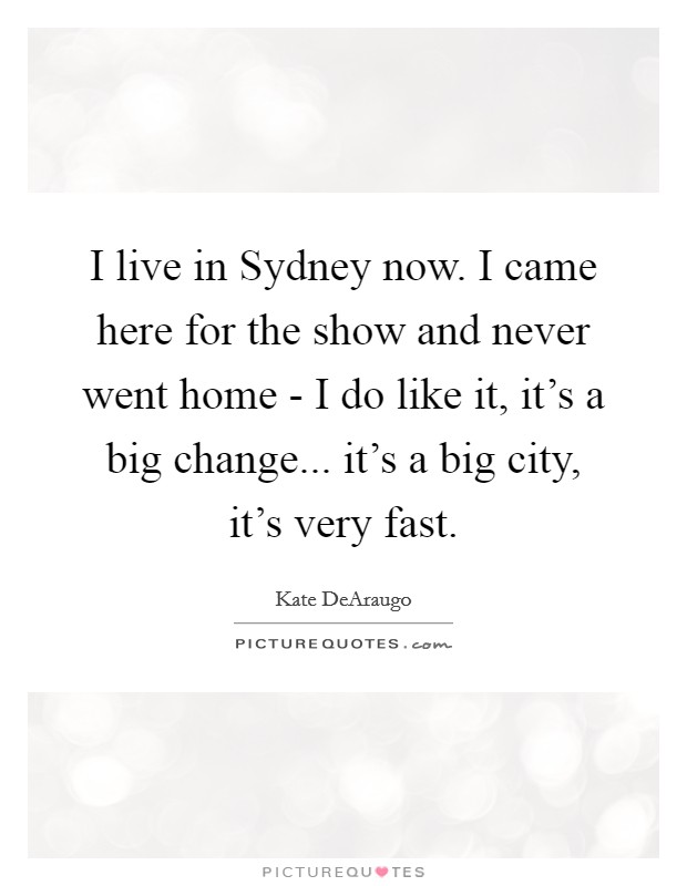 I live in Sydney now. I came here for the show and never went home - I do like it, it's a big change... it's a big city, it's very fast Picture Quote #1
