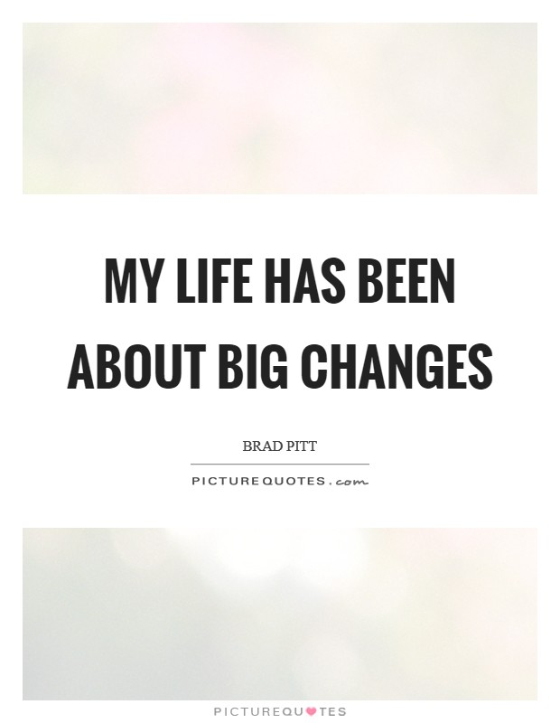 My life has been about big changes Picture Quote #1
