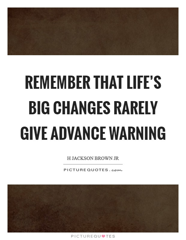 Remember that life's big changes rarely give advance warning Picture Quote #1