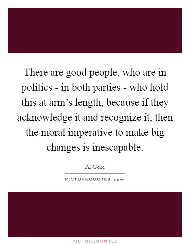 There are good people, who are in politics - in both parties - who hold this at arm's length, because if they acknowledge it and recognize it, then the moral imperative to make big changes is inescapable Picture Quote #1