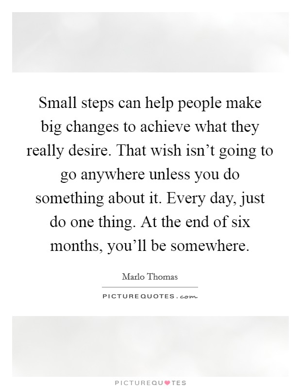 Small steps can help people make big changes to achieve what they really desire. That wish isn't going to go anywhere unless you do something about it. Every day, just do one thing. At the end of six months, you'll be somewhere Picture Quote #1