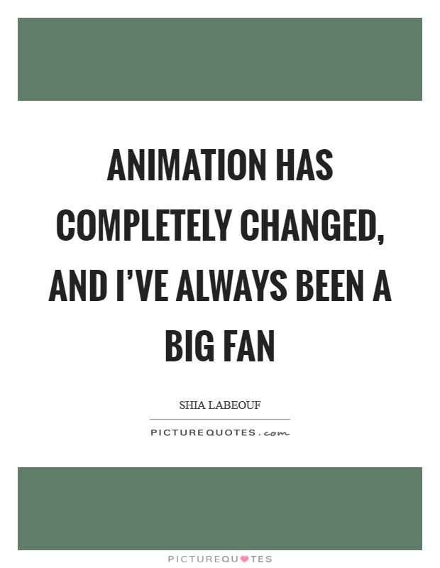 Animation has completely changed, and I've always been a big fan Picture Quote #1