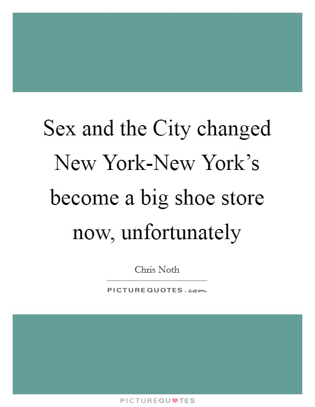 Sex and the City changed New York-New York's become a big shoe store now, unfortunately Picture Quote #1
