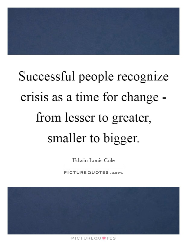 Successful people recognize crisis as a time for change - from lesser to greater, smaller to bigger Picture Quote #1