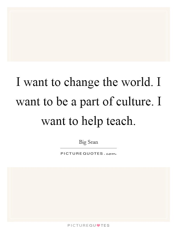 I want to change the world. I want to be a part of culture. I want to help teach Picture Quote #1
