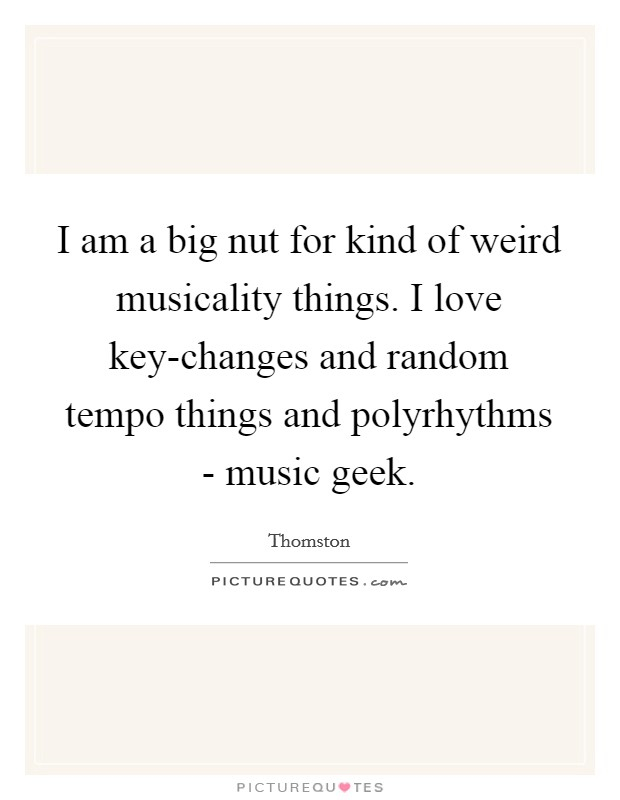 I am a big nut for kind of weird musicality things. I love key-changes and random tempo things and polyrhythms - music geek Picture Quote #1
