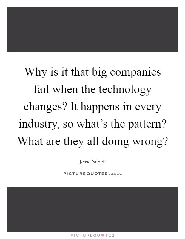 Why is it that big companies fail when the technology changes? It happens in every industry, so what's the pattern? What are they all doing wrong? Picture Quote #1