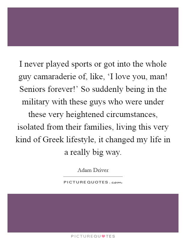 I never played sports or got into the whole guy camaraderie of, like, 'I love you, man! Seniors forever!' So suddenly being in the military with these guys who were under these very heightened circumstances, isolated from their families, living this very kind of Greek lifestyle, it changed my life in a really big way Picture Quote #1