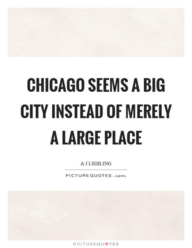 Chicago seems a big city instead of merely a large place Picture Quote #1