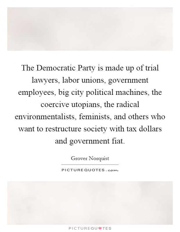 The Democratic Party is made up of trial lawyers, labor unions, government employees, big city political machines, the coercive utopians, the radical environmentalists, feminists, and others who want to restructure society with tax dollars and government fiat Picture Quote #1
