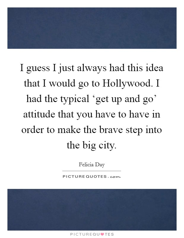 I guess I just always had this idea that I would go to Hollywood. I had the typical 'get up and go' attitude that you have to have in order to make the brave step into the big city Picture Quote #1