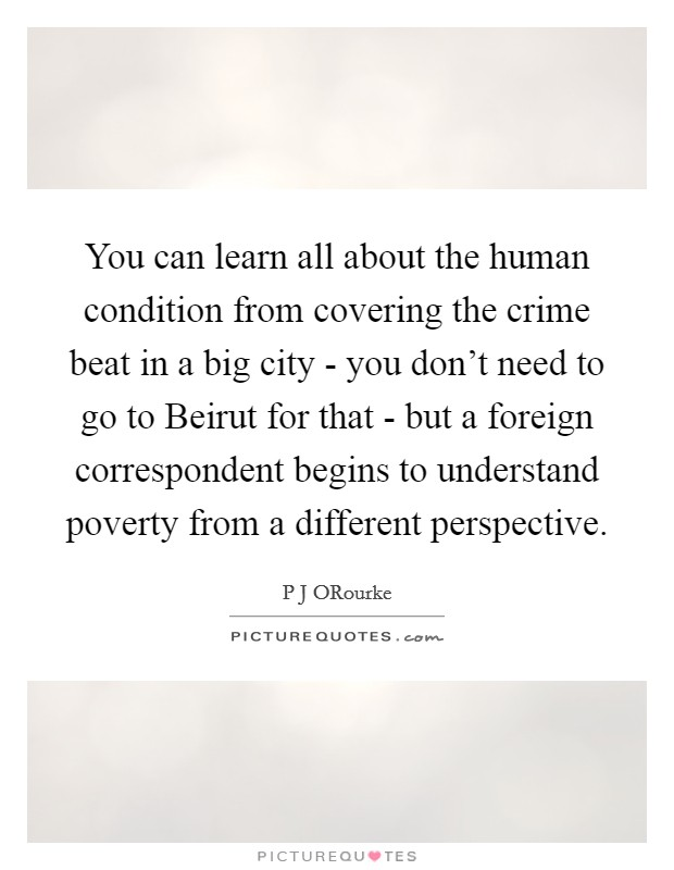 You can learn all about the human condition from covering the crime beat in a big city - you don't need to go to Beirut for that - but a foreign correspondent begins to understand poverty from a different perspective Picture Quote #1