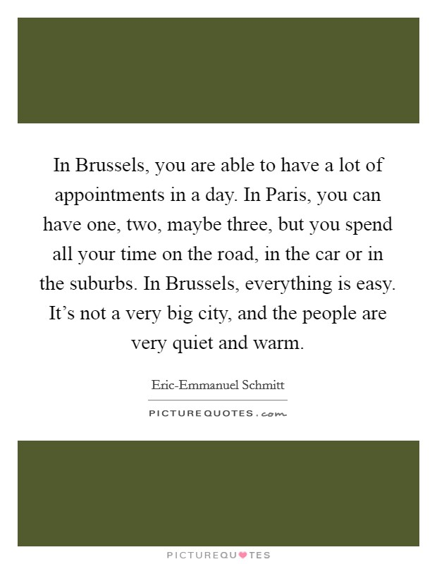 In Brussels, you are able to have a lot of appointments in a day. In Paris, you can have one, two, maybe three, but you spend all your time on the road, in the car or in the suburbs. In Brussels, everything is easy. It's not a very big city, and the people are very quiet and warm Picture Quote #1