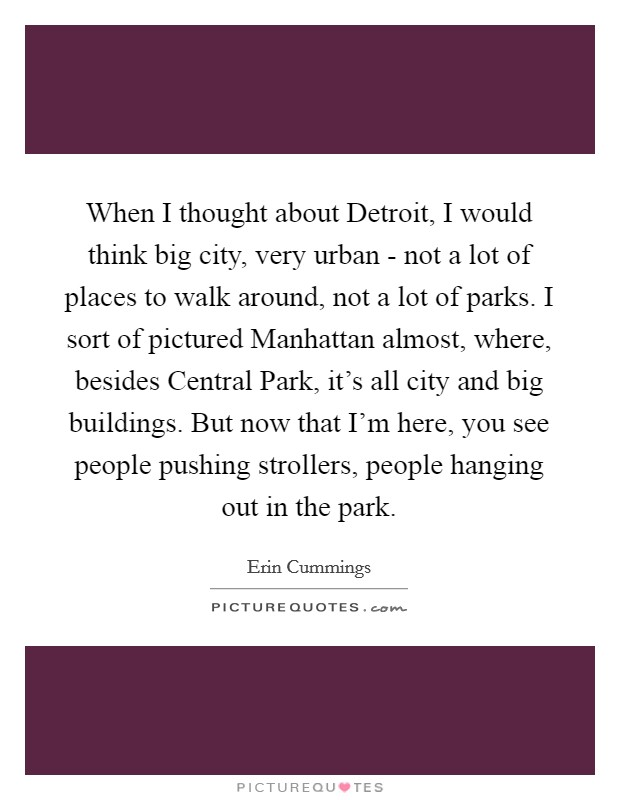 When I thought about Detroit, I would think big city, very urban - not a lot of places to walk around, not a lot of parks. I sort of pictured Manhattan almost, where, besides Central Park, it's all city and big buildings. But now that I'm here, you see people pushing strollers, people hanging out in the park Picture Quote #1
