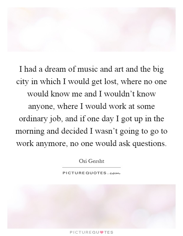 I had a dream of music and art and the big city in which I would get lost, where no one would know me and I wouldn't know anyone, where I would work at some ordinary job, and if one day I got up in the morning and decided I wasn't going to go to work anymore, no one would ask questions Picture Quote #1
