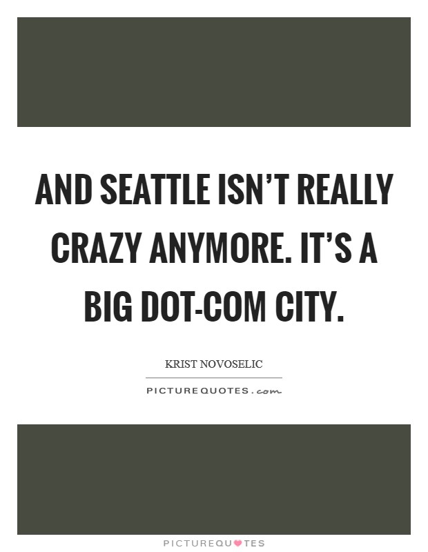 And Seattle isn't really crazy anymore. It's a big dot-com city Picture Quote #1