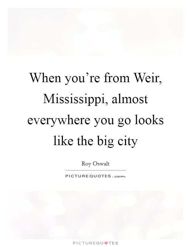 When you're from Weir, Mississippi, almost everywhere you go looks like the big city Picture Quote #1