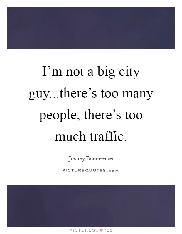 I'm not a big city guy...there's too many people, there's too much traffic Picture Quote #1