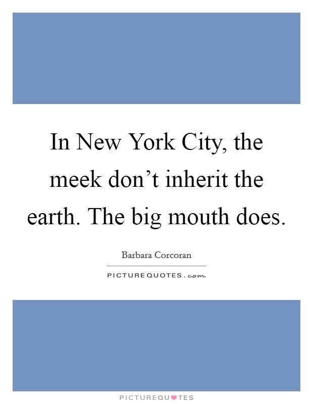 In New York City, the meek don't inherit the earth. The big mouth does Picture Quote #1