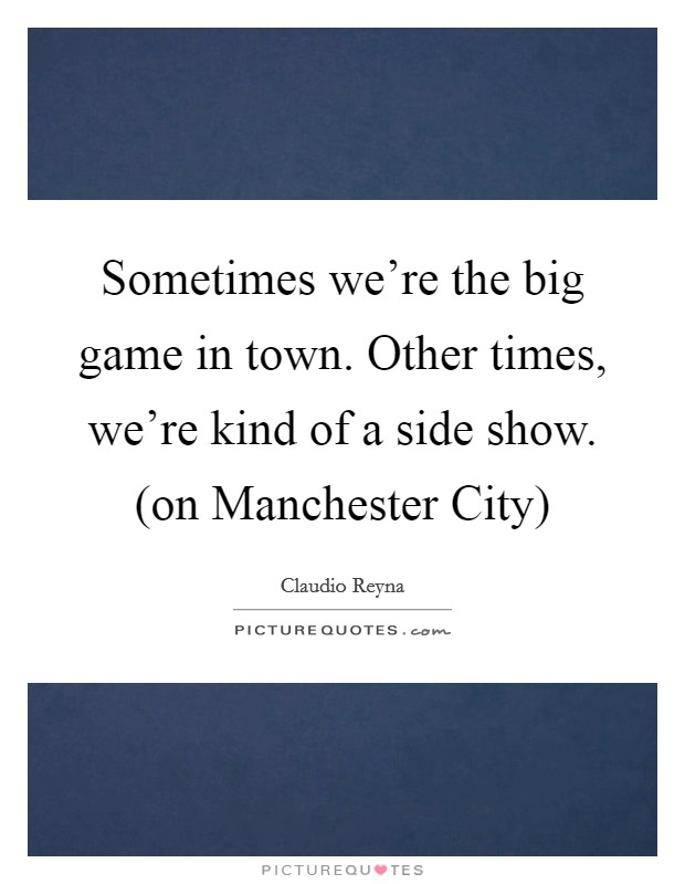 Sometimes we're the big game in town. Other times, we're kind of a side show. (on Manchester City) Picture Quote #1