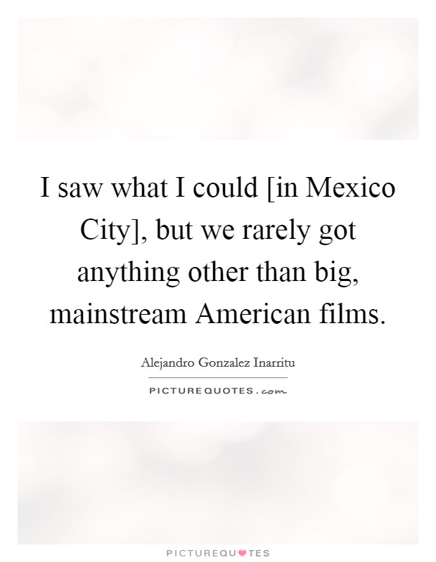 I saw what I could [in Mexico City], but we rarely got anything other than big, mainstream American films Picture Quote #1