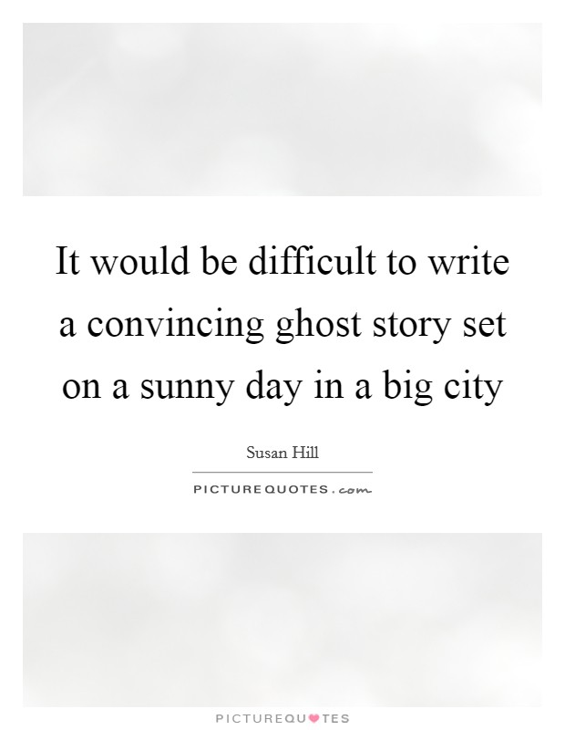 It would be difficult to write a convincing ghost story set on a sunny day in a big city Picture Quote #1
