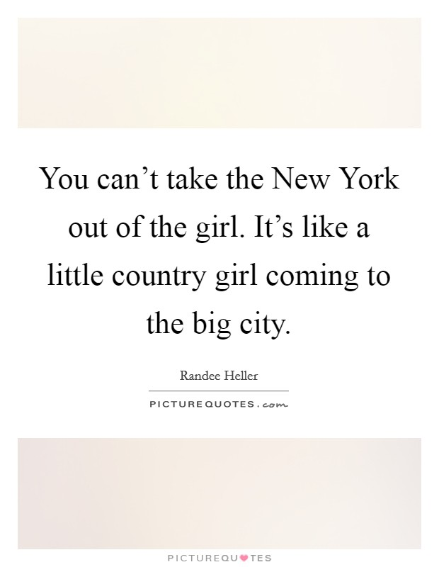 You can't take the New York out of the girl. It's like a little country girl coming to the big city Picture Quote #1
