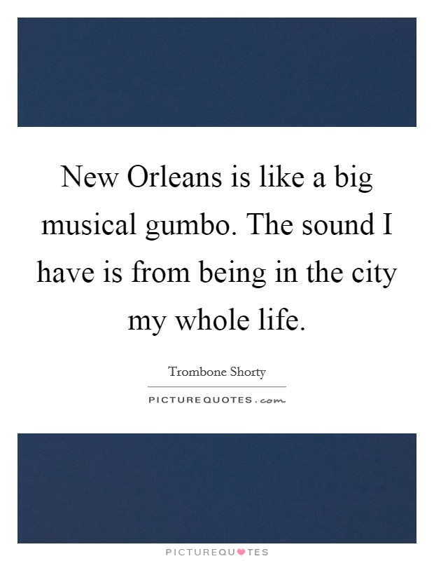 New Orleans is like a big musical gumbo. The sound I have is from being in the city my whole life Picture Quote #1