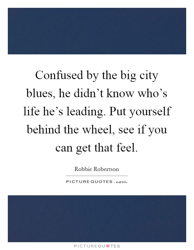 Confused by the big city blues, he didn't know who's life he's leading. Put yourself behind the wheel, see if you can get that feel Picture Quote #1