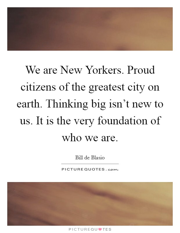 We are New Yorkers. Proud citizens of the greatest city on earth. Thinking big isn't new to us. It is the very foundation of who we are Picture Quote #1