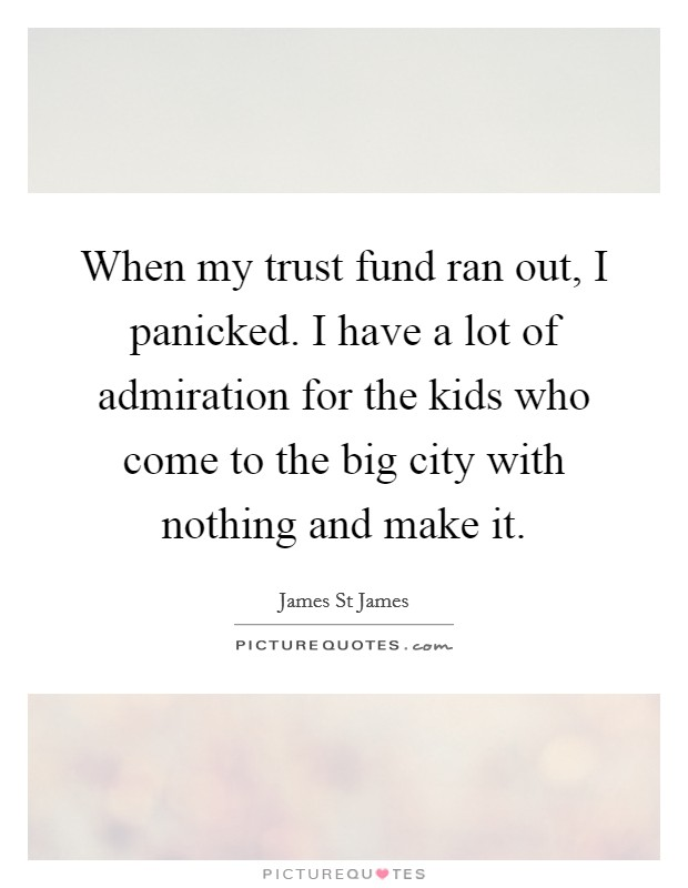 When my trust fund ran out, I panicked. I have a lot of admiration for the kids who come to the big city with nothing and make it Picture Quote #1