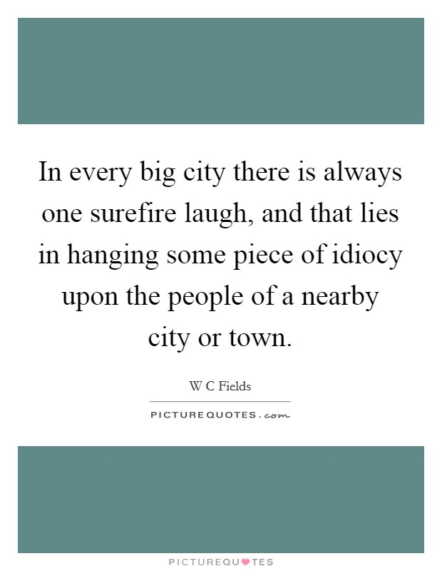 In every big city there is always one surefire laugh, and that lies in hanging some piece of idiocy upon the people of a nearby city or town Picture Quote #1