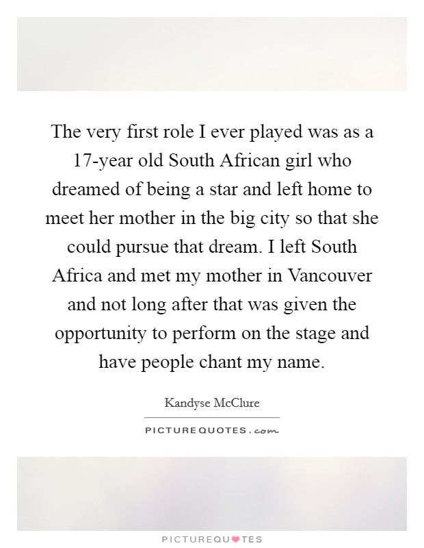 The very first role I ever played was as a 17-year old South African girl who dreamed of being a star and left home to meet her mother in the big city so that she could pursue that dream. I left South Africa and met my mother in Vancouver and not long after that was given the opportunity to perform on the stage and have people chant my name Picture Quote #1