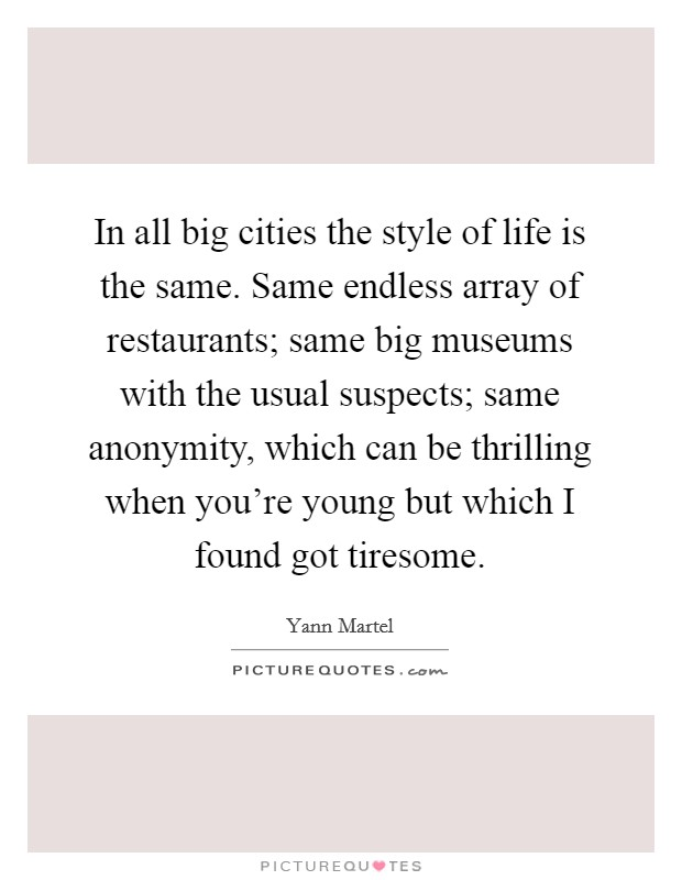 In all big cities the style of life is the same. Same endless array of restaurants; same big museums with the usual suspects; same anonymity, which can be thrilling when you're young but which I found got tiresome Picture Quote #1
