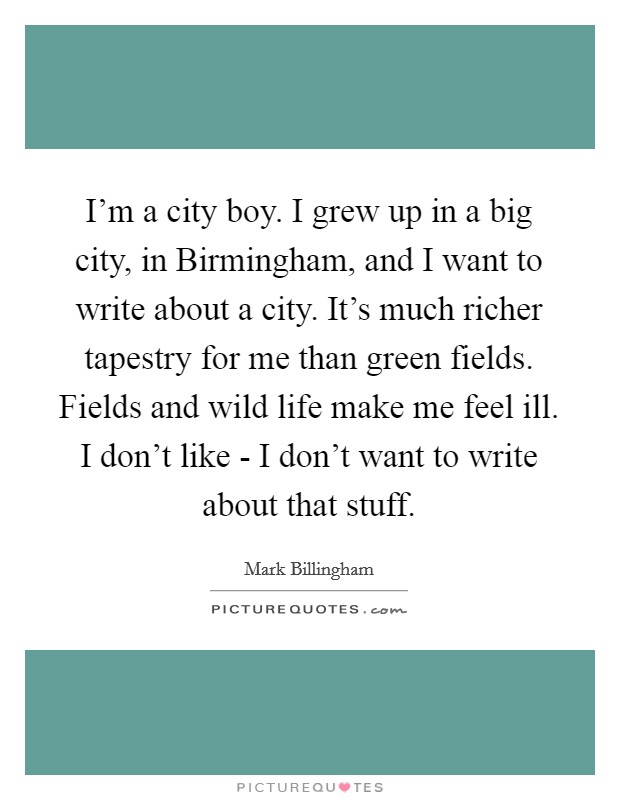 I'm a city boy. I grew up in a big city, in Birmingham, and I want to write about a city. It's much richer tapestry for me than green fields. Fields and wild life make me feel ill. I don't like - I don't want to write about that stuff Picture Quote #1