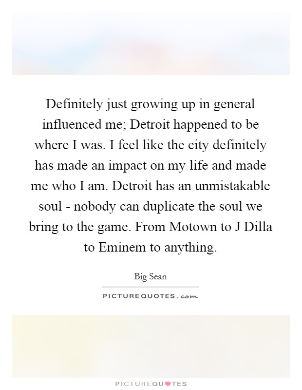 Definitely just growing up in general influenced me; Detroit happened to be where I was. I feel like the city definitely has made an impact on my life and made me who I am. Detroit has an unmistakable soul - nobody can duplicate the soul we bring to the game. From Motown to J Dilla to Eminem to anything Picture Quote #1