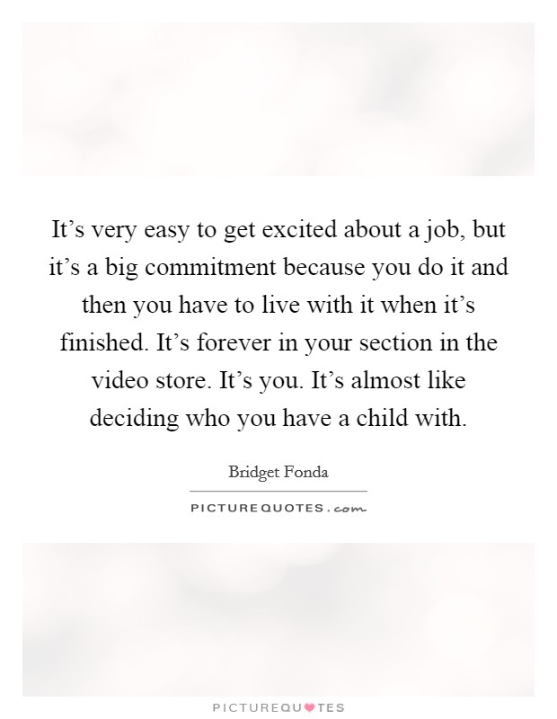 It's very easy to get excited about a job, but it's a big commitment because you do it and then you have to live with it when it's finished. It's forever in your section in the video store. It's you. It's almost like deciding who you have a child with Picture Quote #1