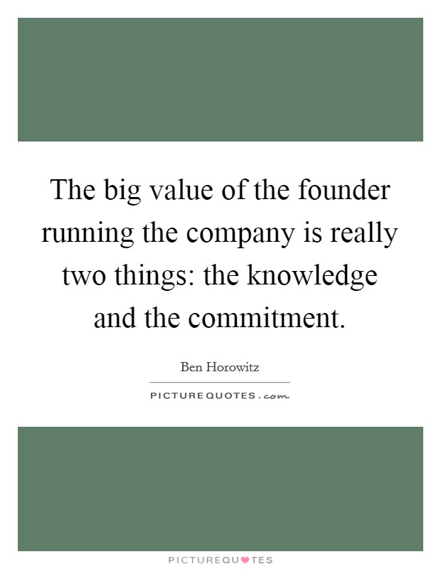 The big value of the founder running the company is really two things: the knowledge and the commitment Picture Quote #1