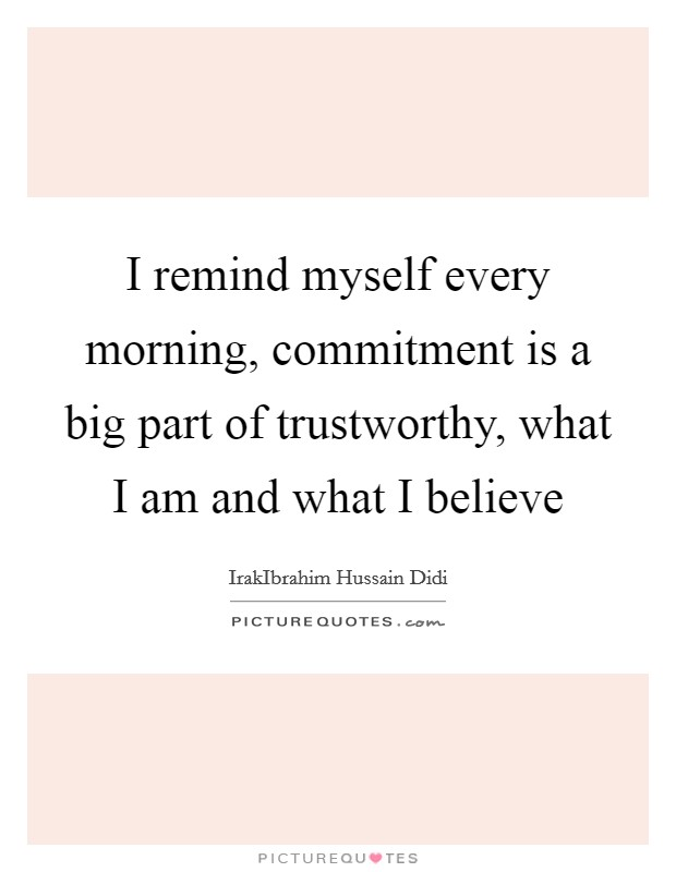 I remind myself every morning, commitment is a big part of trustworthy, what I am and what I believe Picture Quote #1