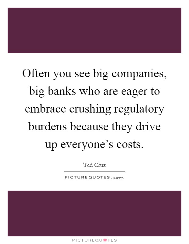 Often you see big companies, big banks who are eager to embrace crushing regulatory burdens because they drive up everyone's costs Picture Quote #1