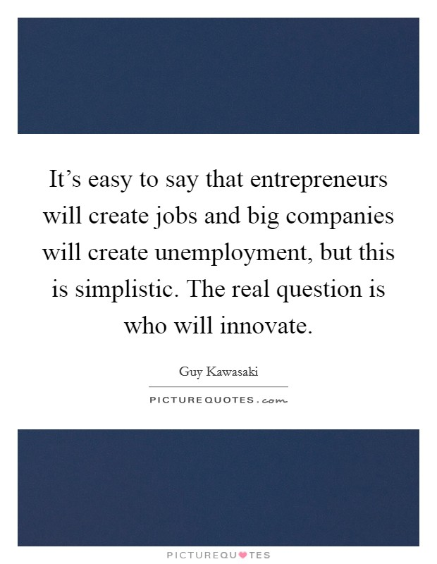 It's easy to say that entrepreneurs will create jobs and big companies will create unemployment, but this is simplistic. The real question is who will innovate Picture Quote #1