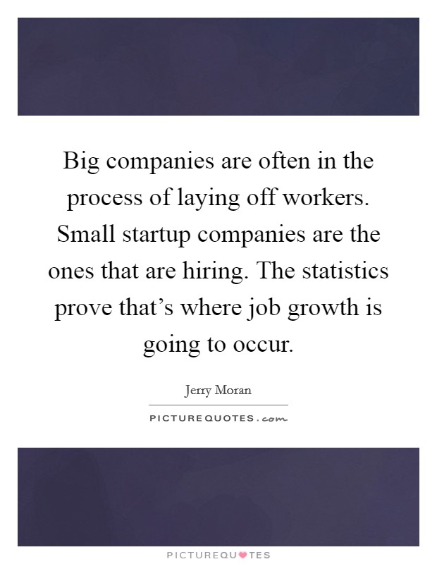 Big companies are often in the process of laying off workers. Small startup companies are the ones that are hiring. The statistics prove that's where job growth is going to occur Picture Quote #1