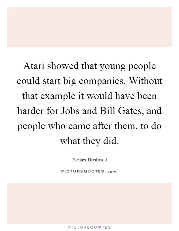 Atari showed that young people could start big companies. Without that example it would have been harder for Jobs and Bill Gates, and people who came after them, to do what they did Picture Quote #1