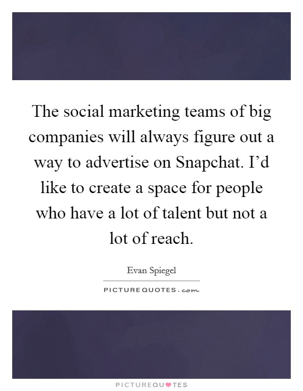 The social marketing teams of big companies will always figure out a way to advertise on Snapchat. I'd like to create a space for people who have a lot of talent but not a lot of reach Picture Quote #1