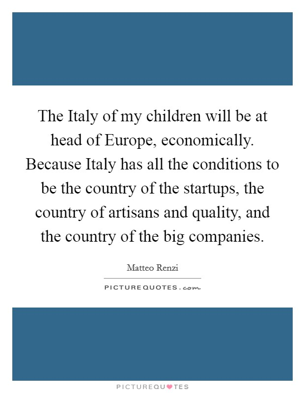 The Italy of my children will be at head of Europe, economically. Because Italy has all the conditions to be the country of the startups, the country of artisans and quality, and the country of the big companies Picture Quote #1
