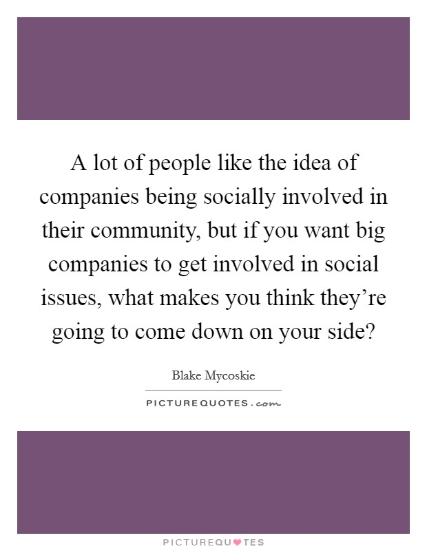 A lot of people like the idea of companies being socially involved in their community, but if you want big companies to get involved in social issues, what makes you think they're going to come down on your side? Picture Quote #1