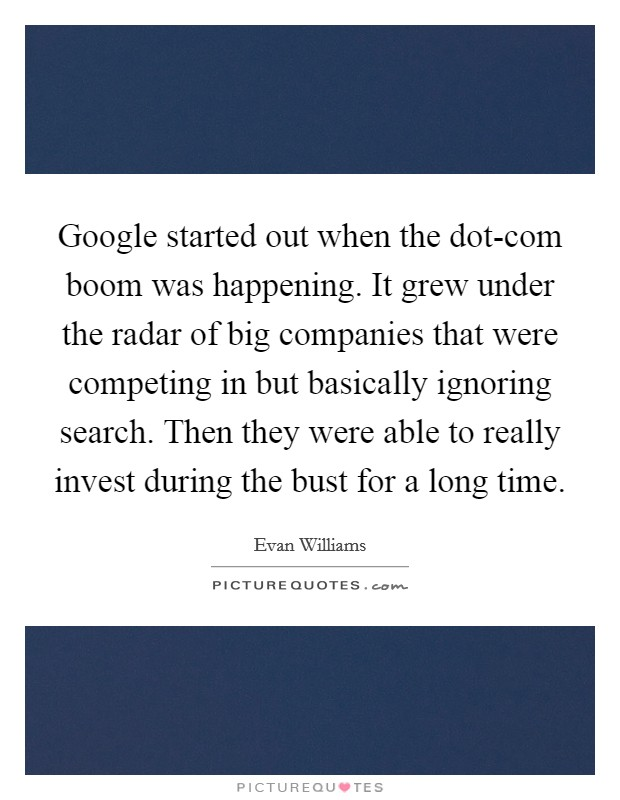 Google started out when the dot-com boom was happening. It grew under the radar of big companies that were competing in but basically ignoring search. Then they were able to really invest during the bust for a long time Picture Quote #1