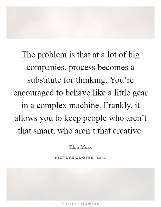 The problem is that at a lot of big companies, process becomes a substitute for thinking. You're encouraged to behave like a little gear in a complex machine. Frankly, it allows you to keep people who aren't that smart, who aren't that creative Picture Quote #1