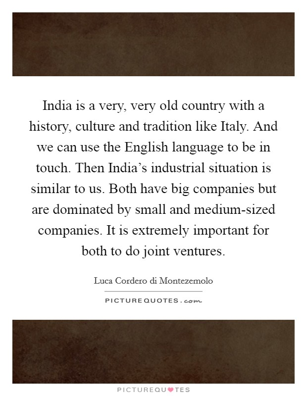 India is a very, very old country with a history, culture and tradition like Italy. And we can use the English language to be in touch. Then India's industrial situation is similar to us. Both have big companies but are dominated by small and medium-sized companies. It is extremely important for both to do joint ventures Picture Quote #1