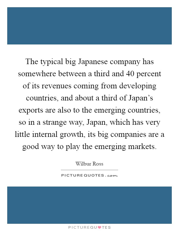 The typical big Japanese company has somewhere between a third and 40 percent of its revenues coming from developing countries, and about a third of Japan's exports are also to the emerging countries, so in a strange way, Japan, which has very little internal growth, its big companies are a good way to play the emerging markets Picture Quote #1